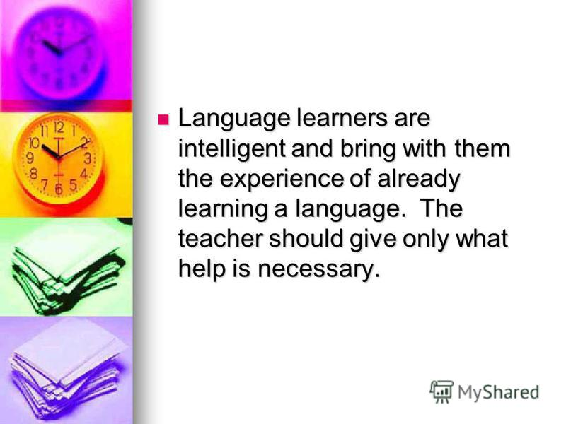 Language learners are intelligent and bring with them the experience of already learning a language. The teacher should give only what help is necessary. Language learners are intelligent and bring with them the experience of already learning a langu