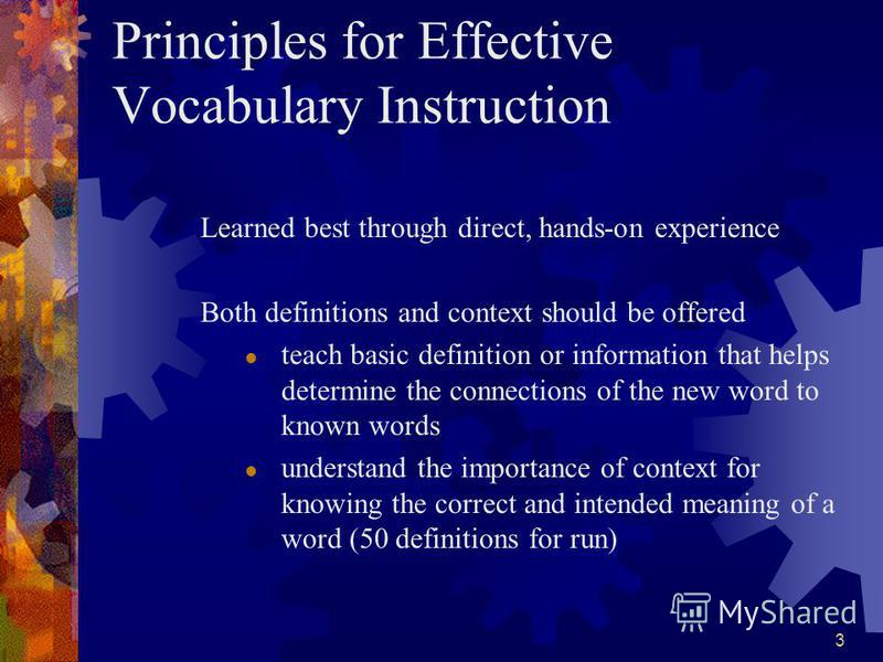 3 Principles for Effective Vocabulary Instruction Learned best through direct, hands-on experience Both definitions and context should be offered teach basic definition or information that helps determine the connections of the new word to known word