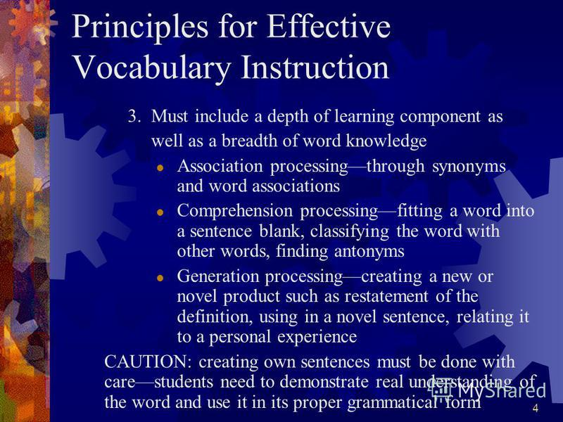 4 Principles for Effective Vocabulary Instruction 3. Must include a depth of learning component as well as a breadth of word knowledge Association processingthrough synonyms and word associations Comprehension processingfitting a word into a sentence