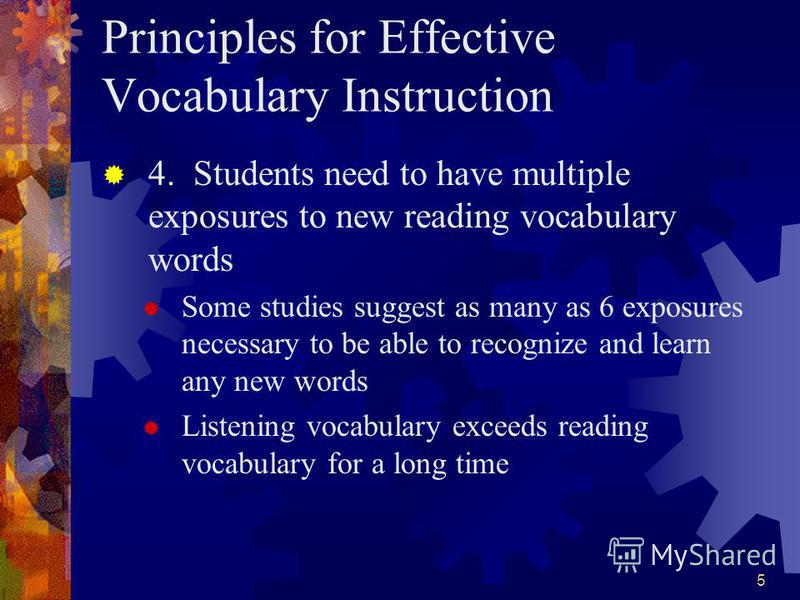 5 Principles for Effective Vocabulary Instruction 4. Students need to have multiple exposures to new reading vocabulary words Some studies suggest as many as 6 exposures necessary to be able to recognize and learn any new words Listening vocabulary e