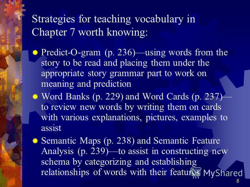 8 Strategies for teaching vocabulary in Chapter 7 worth knowing: Predict-O-gram (p. 236)using words from the story to be read and placing them under the appropriate story grammar part to work on meaning and prediction Word Banks (p. 229) and Word Car
