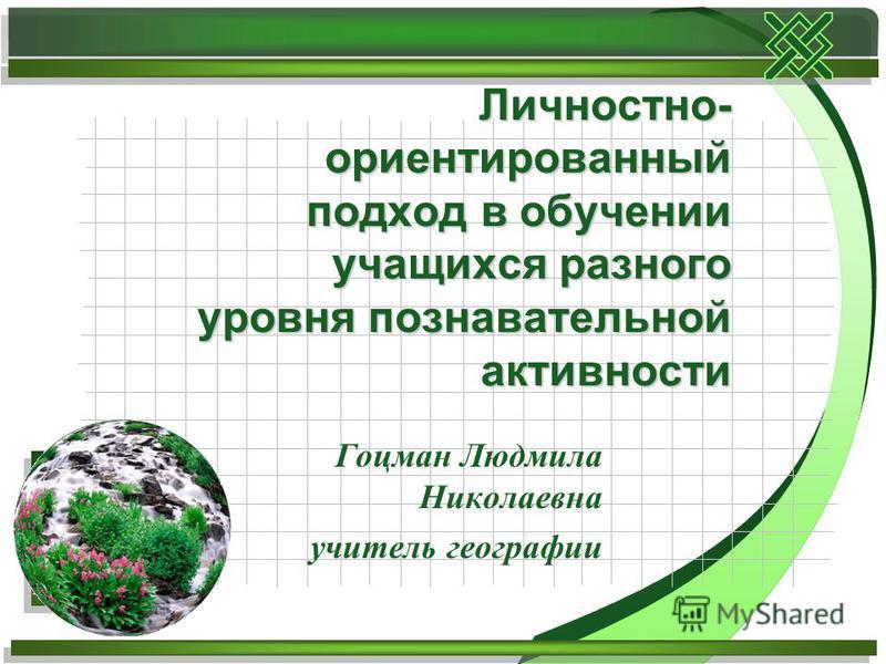 Гоцман Людмила Николаевна учитель географии Личностно- ориентированный подход в обучении учащихся разного уровня познавательной активности