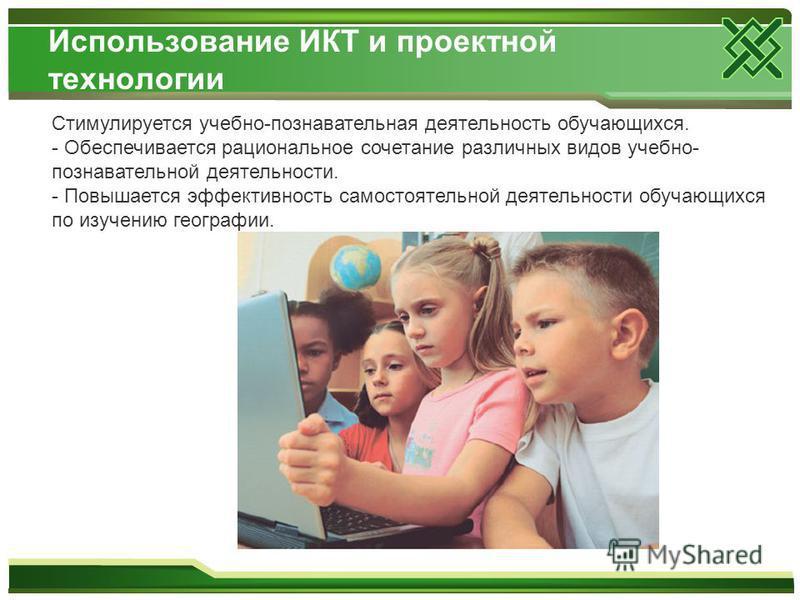 Использование ИКТ и проектной технологии Стимулируется учебно-познавательная деятельность обучающихся. - Обеспечивается рациональное сочетание различных видов учебно- познавательной деятельности. - Повышается эффективность самостоятельной деятельност