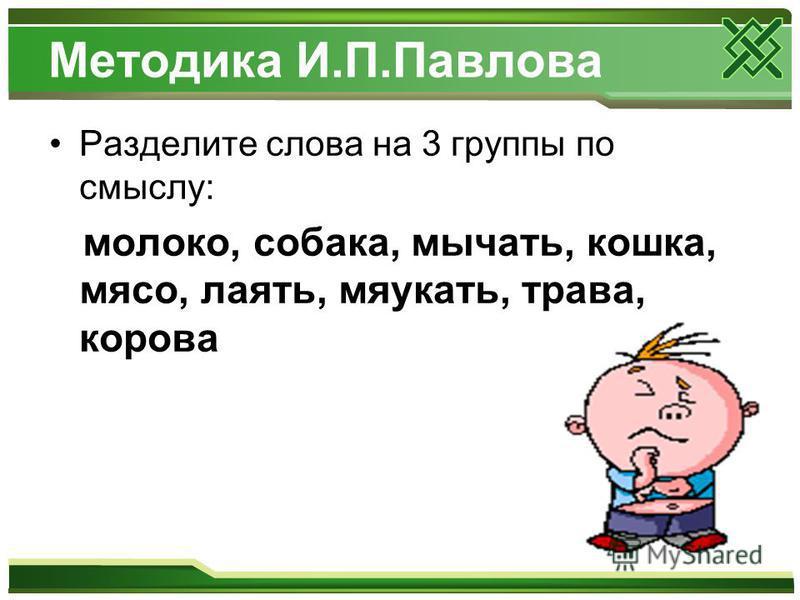 Методика И.П.Павлова Разделите слова на 3 группы по смыслу: молоко, собака, мычать, кошка, мясо, лаять, мяукать, трава, корова
