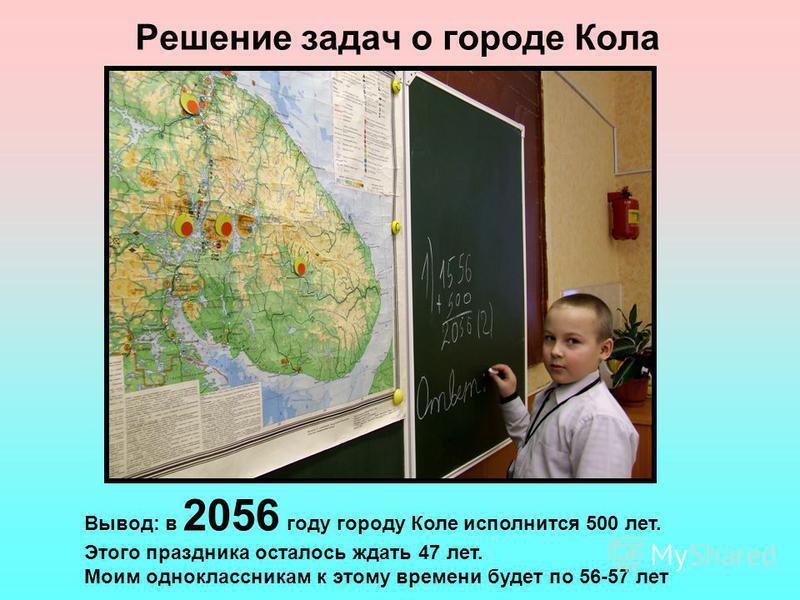 Решение задач о городе Кола Вывод: в 2056 году городу Коле исполнится 500 лет. Этого праздника осталось ждать 47 лет. Моим одноклассникам к этому времени будет по 56-57 лет