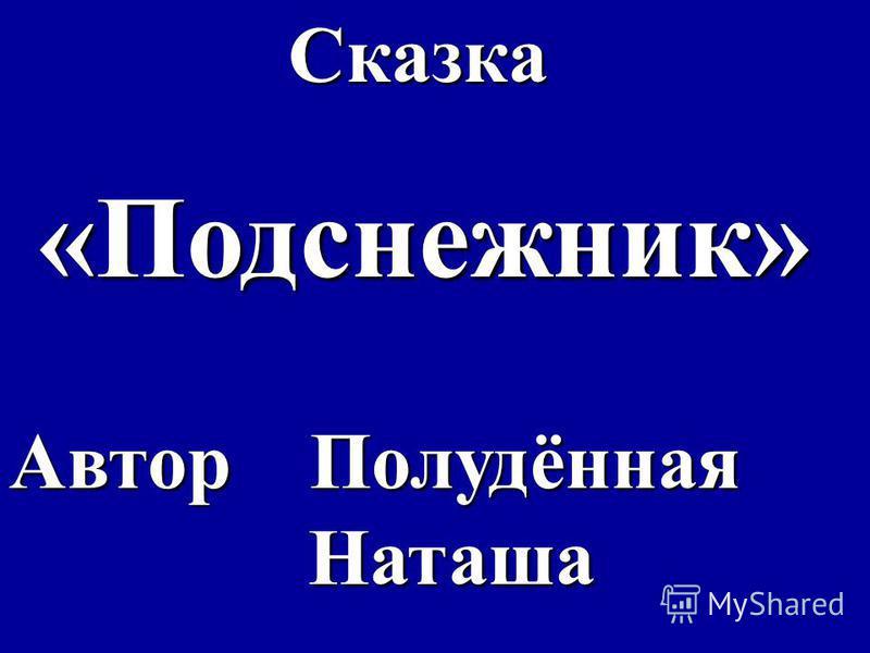 Сказка Сказка «Подснежник» «Подснежник» Автор Полудённая Наташа Наташа