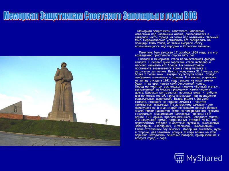 Мемориал защитникам советского Заполярья, известный под названием Алеша, располагается в северной части города на сопке под названием Зеленый Мыс. Первоначально установить его собирались на площади Пять Углов, но затем выбрали сопку, возвышающуюся на