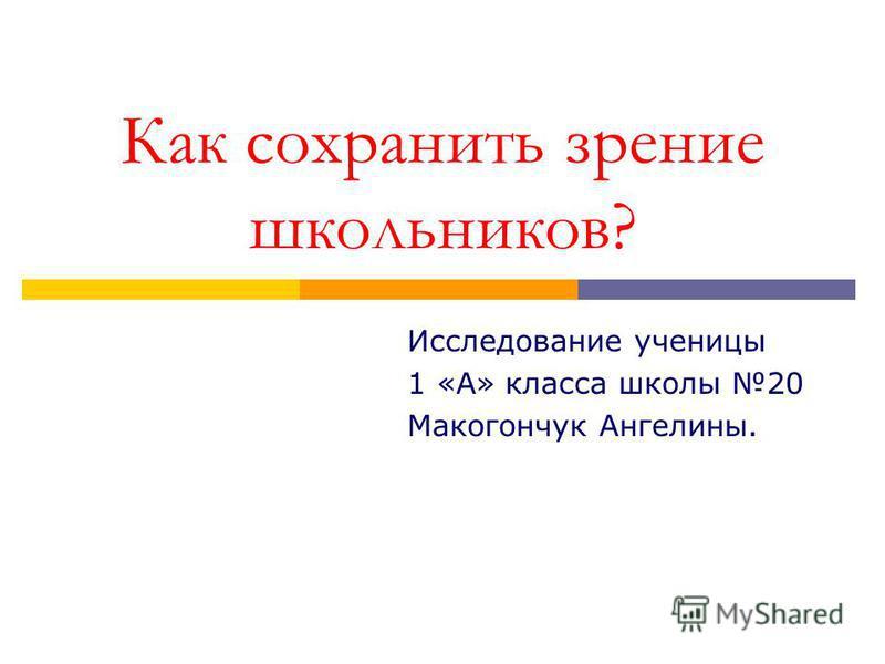 Как сохранить зрение школьников? Исследование ученицы 1 «А» класса школы 20 Макогончук Ангелины.