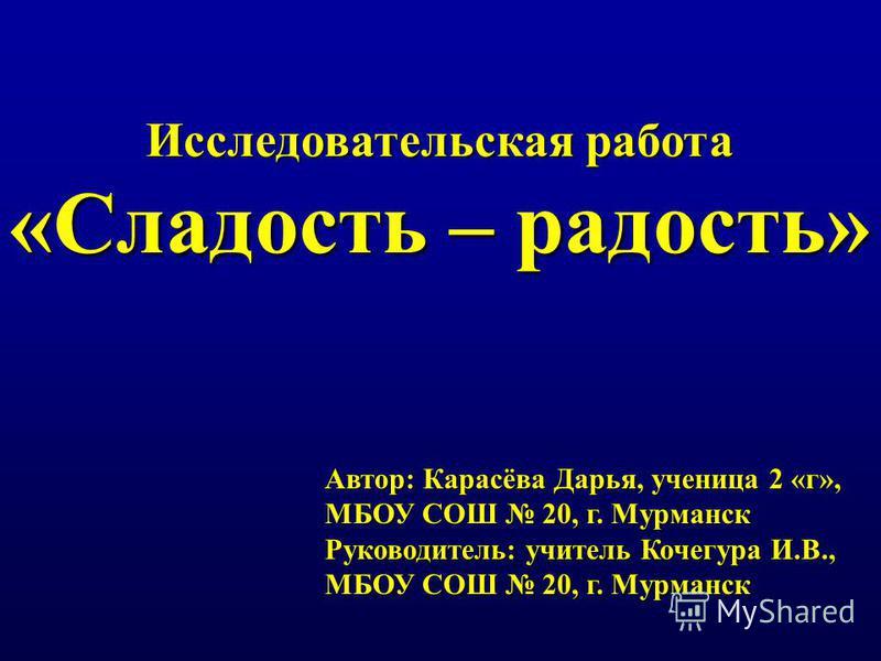 Исследовательская работа «Сладость – радость» Автор: Карасёва Дарья, ученица 2 «г», МБОУ СОШ 20, г. Мурманск Руководитель: учитель Кочегура И.В., МБОУ СОШ 20, г. Мурманск