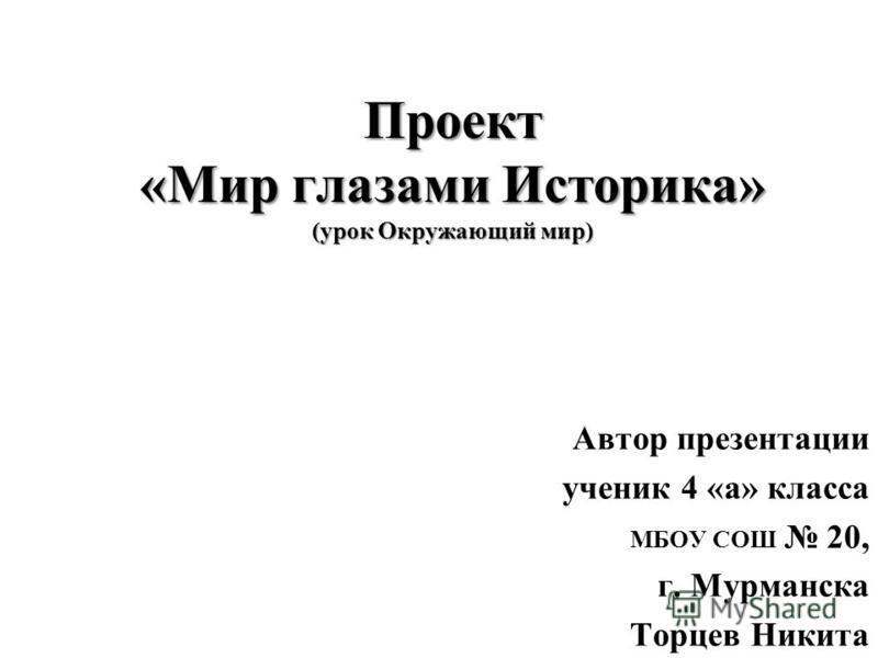 Проект «Мир глазами Историка» (урок Окружающий мир) Автор презентации ученик 4 «а» класса МБОУ СОШ 20, г. Мурманска Торцев Никита