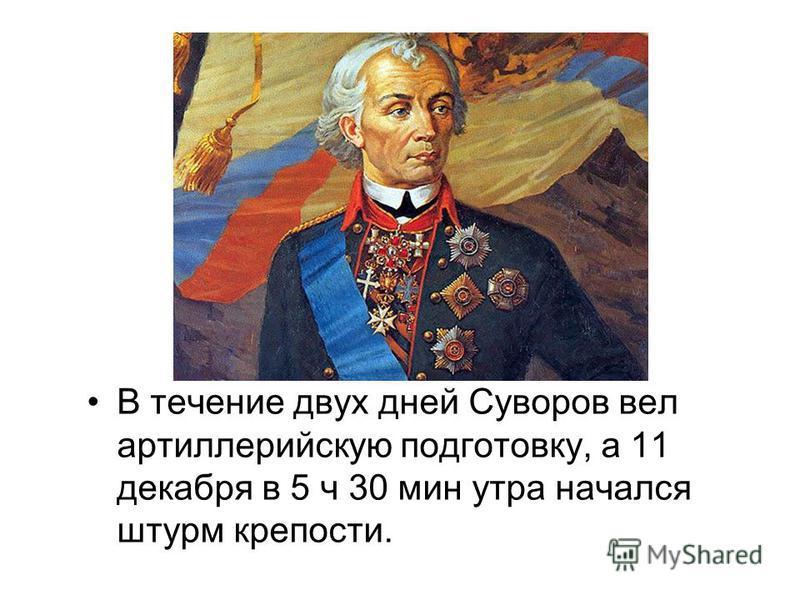 В течение двух дней Суворов вел артиллерийскую подготовку, а 11 декабря в 5 ч 30 мин утра начался штурм крепости.