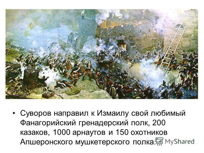 Суворов направил к Измаилу свой любимый Фанагорийский гренадерский полк, 200 казаков, 1000 арнаутов и 150 охотников Апшеронского мушкетерского полка.