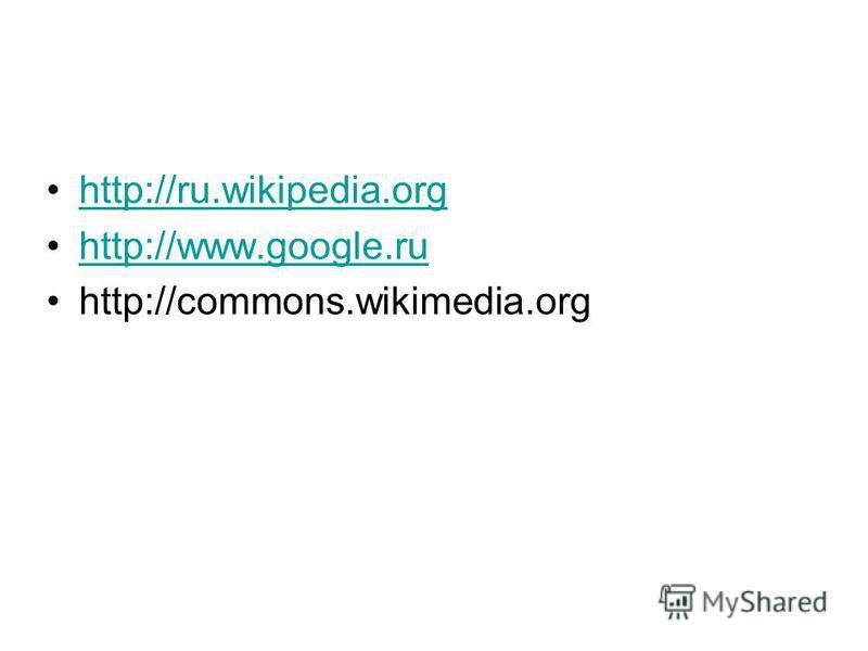 http://ru.wikipedia.org http://www.google.ru http://commons.wikimedia.org
