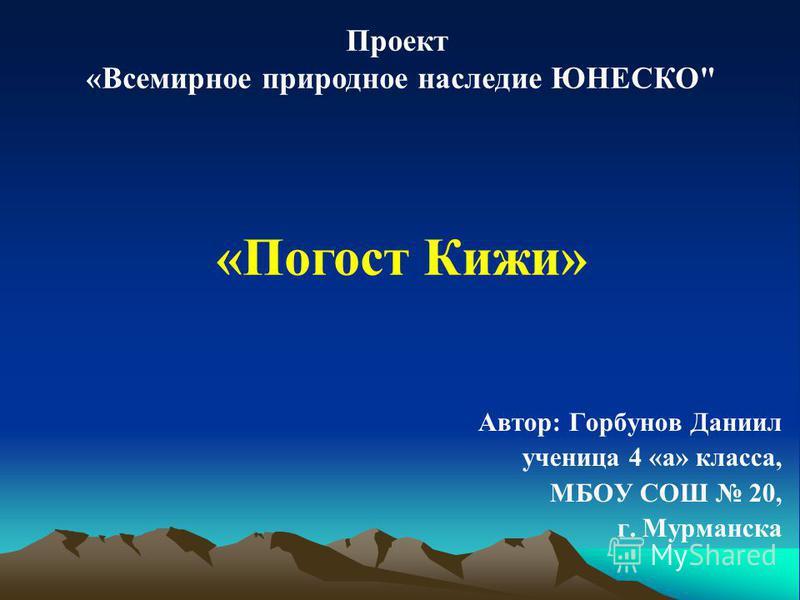Проект «Всемирное природное наследие ЮНЕСКО «Погост Кижи» Автор: Горбунов Даниил ученица 4 «а» класса, МБОУ СОШ 20, г. Мурманска