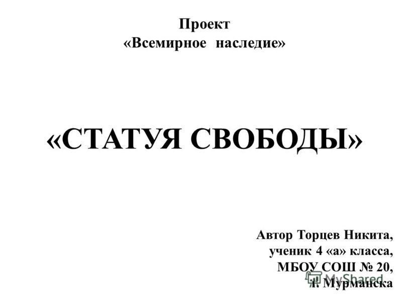 Проект «Всемирное наследие» «СТАТУЯ СВОБОДЫ» Автор Торцев Никита, ученик 4 «а» класса, МБОУ СОШ 20, г. Мурманска