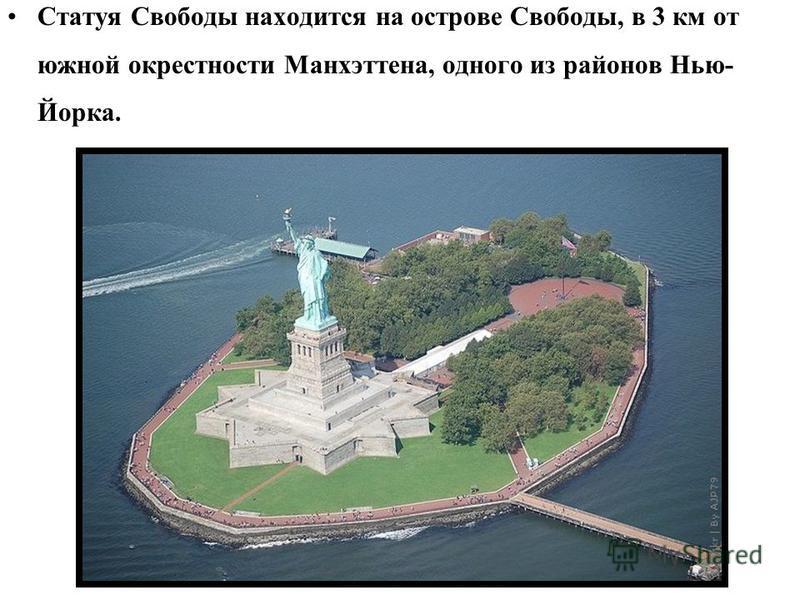 Статуя Свободы находится на острове Свободы, в 3 км от южной окрестности Манхэттена, одного из районов Нью- Йорка.