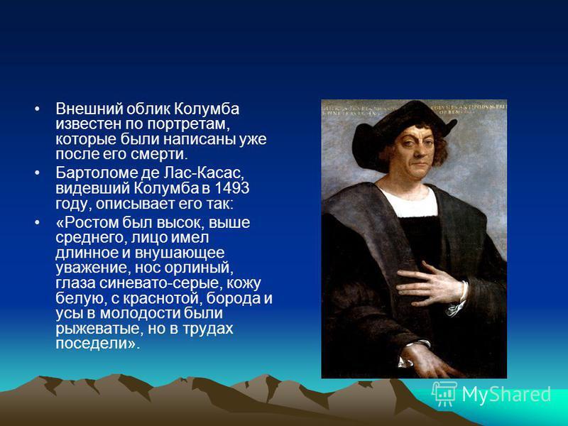 Внешний облик Колумба известен по портретам, которые были написаны уже после его смерти. Бартоломе де Лас-Касас, видевший Колумба в 1493 году, описывает его так: «Ростом был высок, выше среднего, лицо имел длинное и внушающее уважение, нос орлиный, г