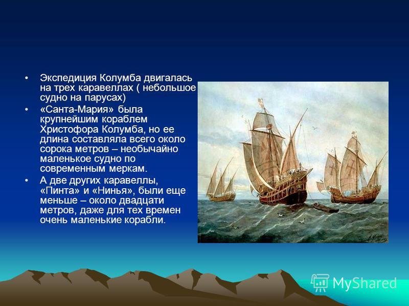 Экспедиция Колумба двигалась на трех каравеллах ( небольшое судно на парусах) «Санта-Мария» была крупнейшим кораблем Христофора Колумба, но ее длина составляла всего около сорока метров – необычайно маленькое судно по современным меркам. А две других