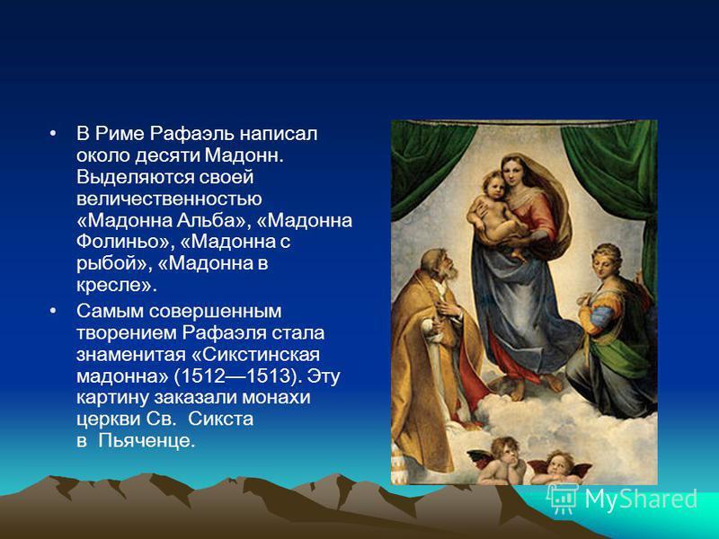 В Риме Рафаэль написал около десяти Мадонн. Выделяются своей величественностью «Мадонна Альба», «Мадонна Фолиньо», «Мадонна с рыбой», «Мадонна в кресле». Самым совершенным творением Рафаэля стала знаменитая «Сикстинская мадонна» (15121513). Эту карти