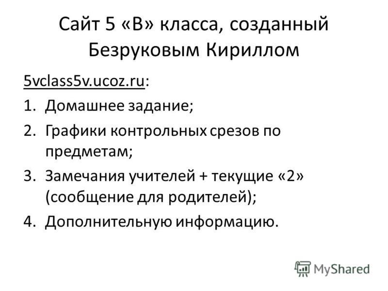 Сайт 5 «В» класса, созданный Безруковым Кириллом 5vclass5v.ucoz.ru: 1. Домашнее задание; 2. Графики контрольных срезов по предметам; 3. Замечания учителей + текущие «2» (сообщение для родителей); 4. Дополнительную информацию.