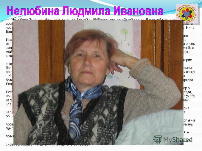 Нелюбина Людмила Ивановна родилась 4 октября 1948 года в поселке Октябрьском. В детский сад не ходила, воспитывалась «улицей». Жила на улице Советской. На ней было очень много детей. Летом – игры в прятки, походы в лес; зимой – санки, лыжи, крепости,