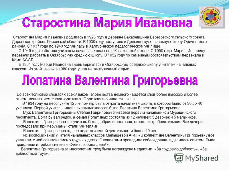Старостина Мария Ивановна родилась в 1923 году в деревне Бахарёвщина Берёзовского сельского совета Даровского района Кировской области. В 1930 году поступила в Дресвянскую начальную школу Оричевского района. С 1937 года по 1940 год училась в Халтурин