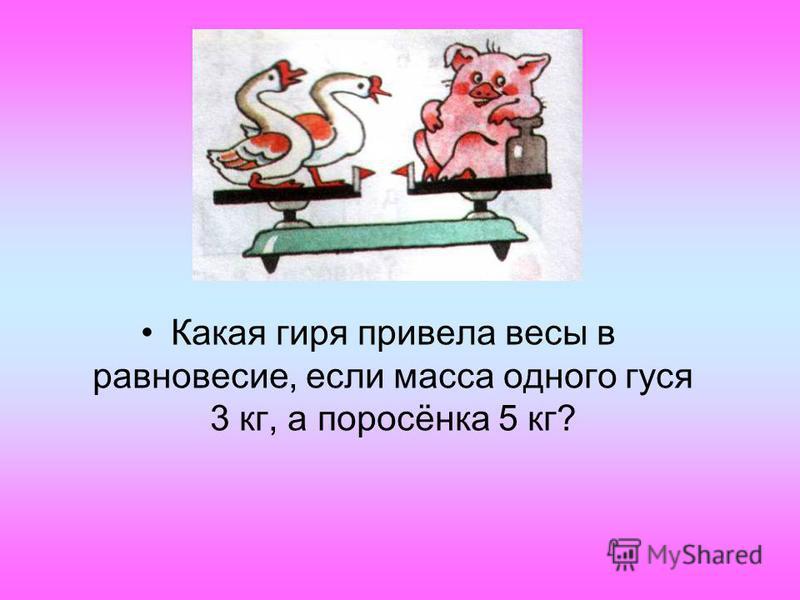 Какая гиря привела весы в равновесие, если масса одного гуся 3 кг, а поросёнка 5 кг?