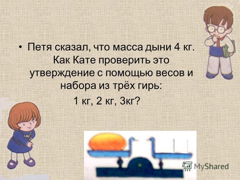 Петя сказал, что масса дыни 4 кг. Как Кате проверить это утверждение с помощью весов и набора из трёх гирь: 1 кг, 2 кг, 3 кг?
