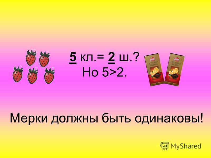 5 кл.= 2 ш.? Но 5>2. Мерки должны быть одинаковы!