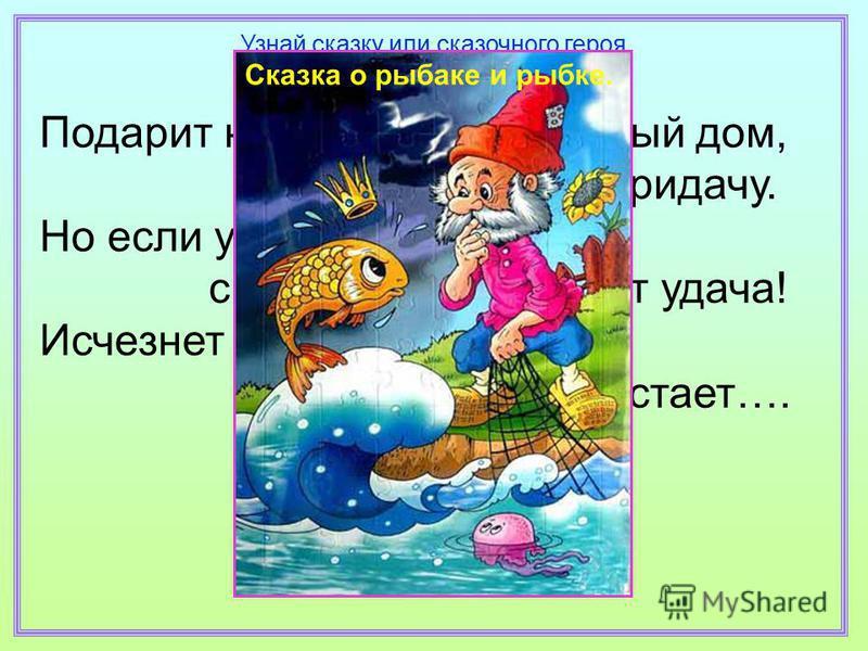 Подарит новое корыто, и новый дом, и слуг в придачу. Но если уж она сердита, с ней вместе уплывёт удача! Исчезнет всё, и в море зыбком растает…. Узнай сказку или сказочного героя Сказка о рыбаке и рыбке.