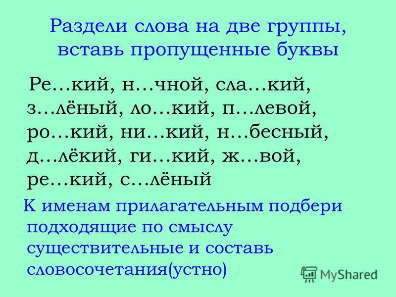 Раздели слова на две группы, вставь пропущенные буквы Ре…кий, н…чной, зла…кий, з…лёный, ло…кий, п…левой, ро…кий, ни…кий, н…бесный, д…лёкий, ги…кий, ж…вой, ре…кий, с…лёный К именам прилагательным подбери подходящие по смыслу существительные и составь