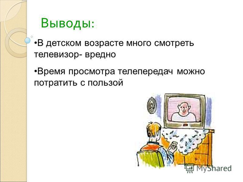 Выводы: В детском возрасте много смотреть телевизор- вредно Время просмотра телепередач можно потратить с пользой