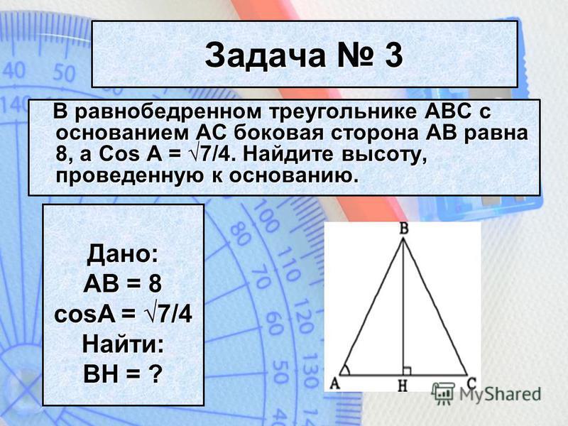 Задача 3 В равнобедренном треугольнике ABC с основанием AC боковая сторона AB равна 8, а Cos A = 7/4. Найдите высоту, проведенную к основанию. В равнобедренном треугольнике ABC с основанием AC боковая сторона AB равна 8, а Cos A = 7/4. Найдите высоту