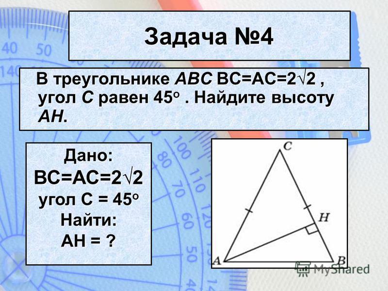 Задача 4 В треугольнике ABC ВС=AC=22, угол C равен 45 o. Найдите высоту AH. Дано: ВС=AC=22 угол C = 45 o Найти: АH = ?