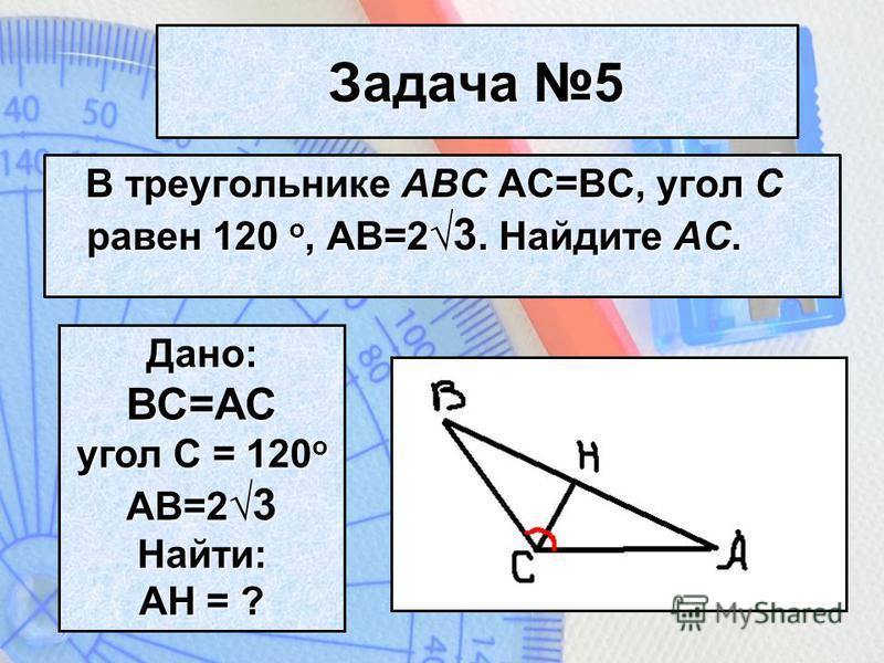 Задача 5 В треугольнике ABC AC=BC, угол C равен 120 o, AB=2 3. Найдите AC. В треугольнике ABC AC=BC, угол C равен 120 o, AB=2 3. Найдите AC. Дано: ВС=AC угол C = 120 o AB=2 3 Найти: АH = ?