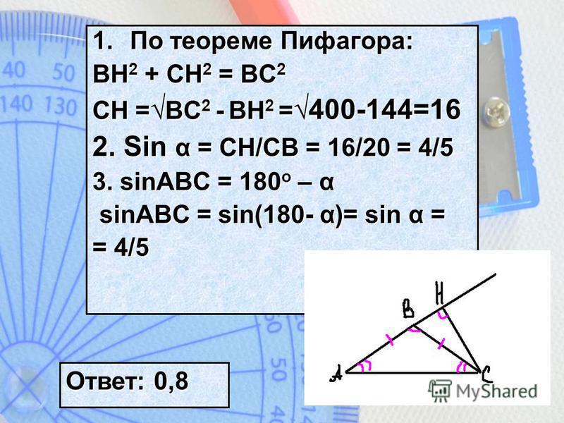1. По теореме Пифагора: BH 2 + CH 2 = BC 2 CH = BC 2 - BH 2 = 400-144=16 2. Sin α = CH/CB = 16/20 = 4/5 3. sinABC = 180 o – α sinABC = sin(180- α)= sin α = sinABC = sin(180- α)= sin α = = 4/5 Ответ: 0,8