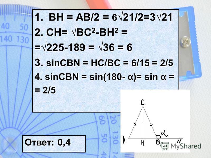 1. BH = AB/2 = 6 21/2=321 2. CH= BC 2 -BH 2 = =225-189 = 36 = 6 3. sinCBN = HC/BC = 6/15 = 2/5 4. sinCBN = sin(180- α)= sin α = = 2/5 Ответ: 0,4