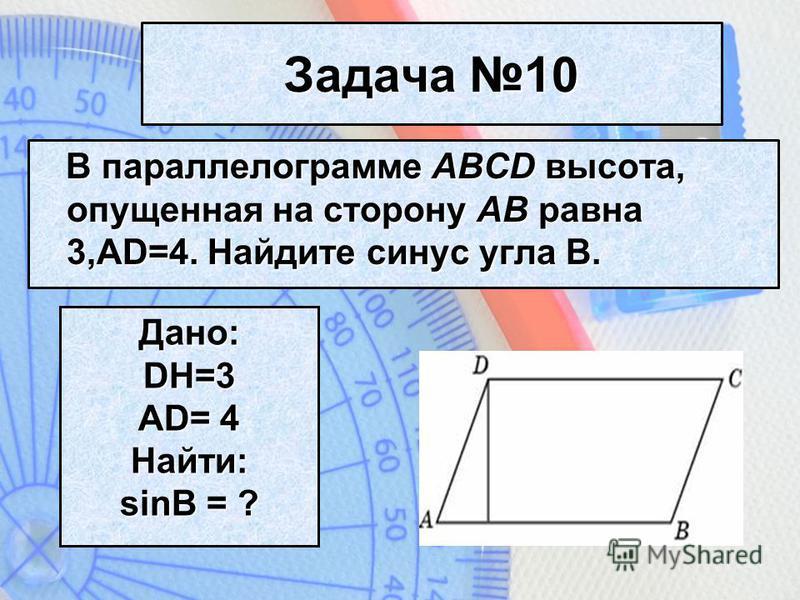Задача 10 В параллелограмме ABCD высота, опущенная на сторону AB равна 3,AD=4. Найдите синус угла B. Дано:DH=3 AD= 4 Найти: sinB = ?