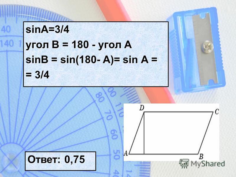 sinA=3/4 угол B = 180 - угол A sinB = sin(180- A)= sin A = = 3/4 Ответ: 0,75
