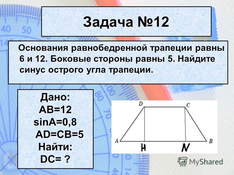 Задача 12 Основания равнобедренной трапеции равны 6 и 12. Боковые стороны равны 5. Найдите синус острого угла трапеции. Дано:AB=12 sinA=0,8 AD=CB=5 Найти: DC= ?