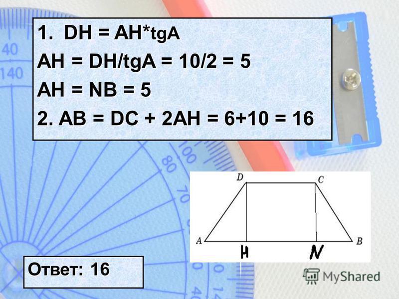 1. DH = AH* tgA AH = DH/tgA = 10/2 = 5 AH = NB = 5 2. AB = DC + 2AH = 6+10 = 16 Ответ: 16
