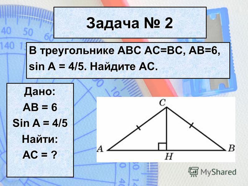Задача 2 В треугольнике АВС АС=ВС, АВ=6, sin A = 4/5. Найдите АС. Дано: АВ = 6 Sin A = 4/5 Найти: АС = ?