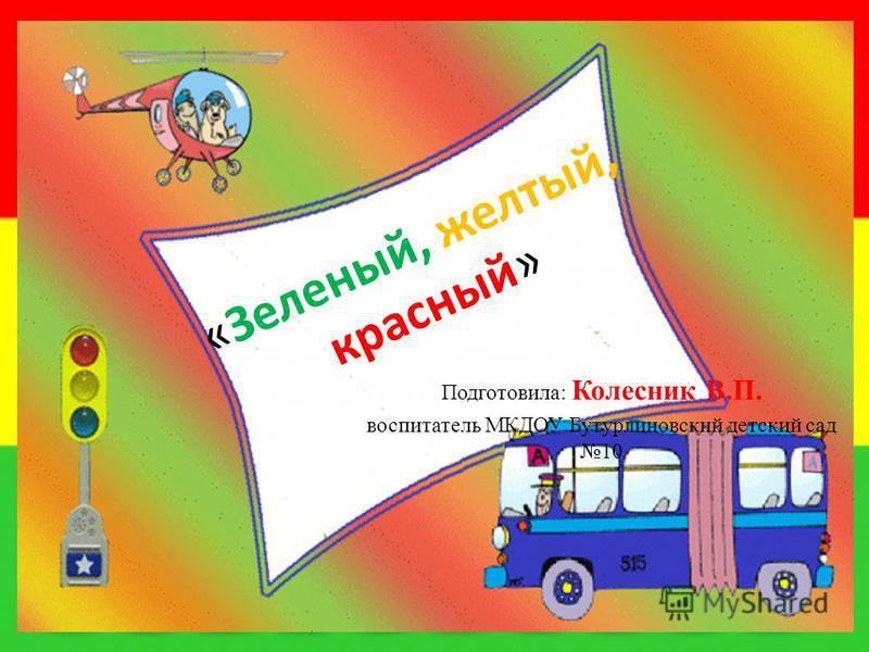 «Зеленый, желтый, красный» Подготовила: Колесник В.П. воспитатель МКДОУ Бутурлиновский детский сад 10