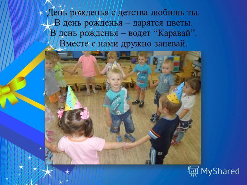 День рожденья с детства любишь ты. В день рожденья – дарятся цветы. В день рожденья – водят Каравай. Вместе с нами дружно запевай.