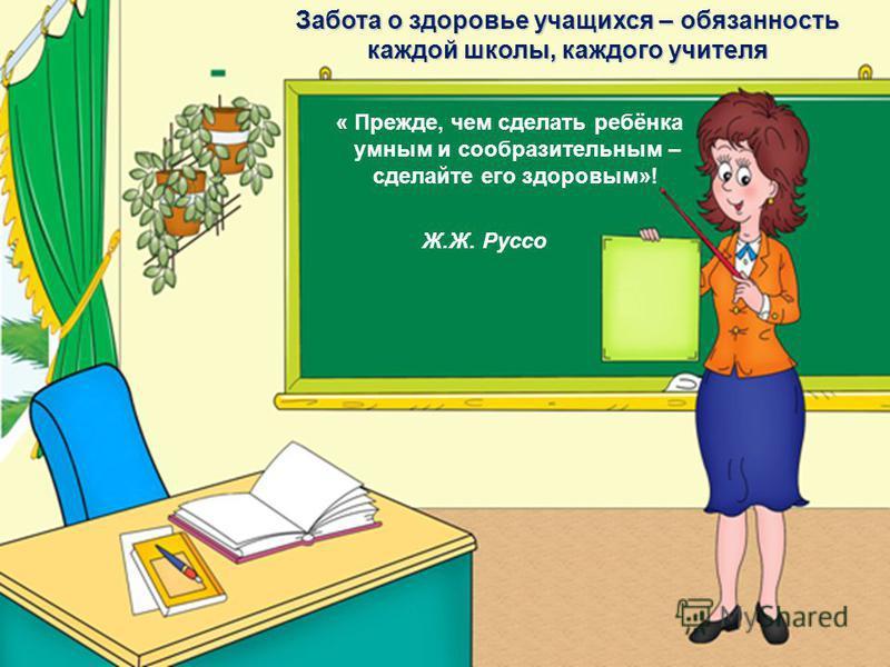 « Прежде, чем сделать ребёнка умным и сообразительным – сделайте его здоровым»! Забота о здоровье учащихся – обязанность каждой школы, каждого учителя Ж.Ж. Руссо