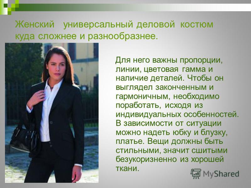 Женский универсальный деловой костюм куда сложнее и разнообразнее. Для него важны пропорции, линии, цветовая гамма и наличие деталей. Чтобы он выглядел законченным и гармоничным, необходимо поработать, исходя из индивидуальных особенностей. В зависим