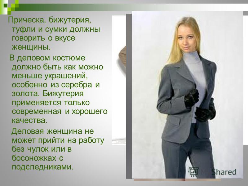 Прическа, бижутерия, туфли и сумки должны говорить о вкусе женщины. В деловом костюме должно быть как можно меньше украшений, особенно из серебра и золота. Бижутерия применяется только современная и хорошего качества. Деловая женщина не может прийти