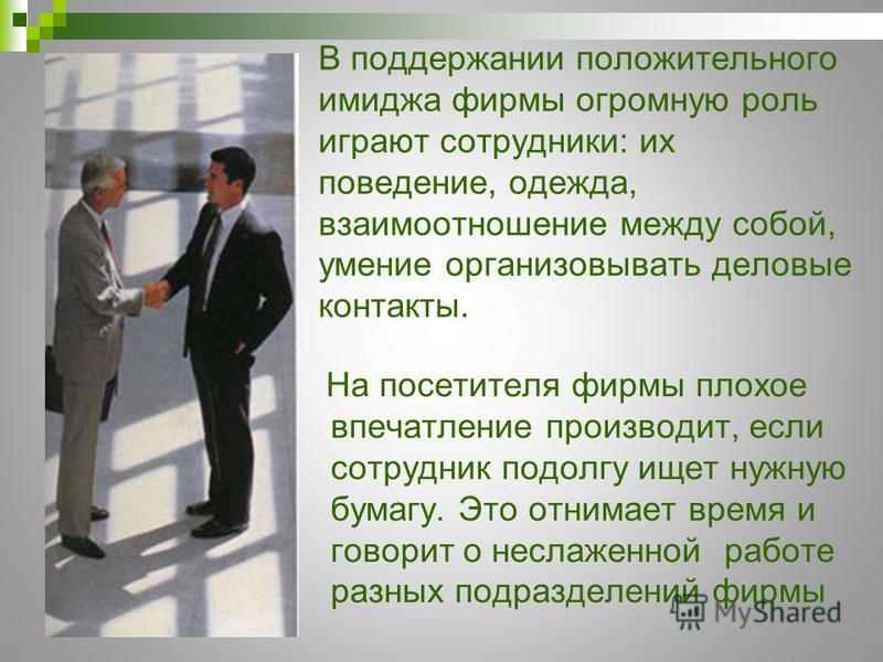 В поддержании положительного имиджа фирмы огромную роль играют сотрудники: их поведение, одежда, взаимоотношение между собой, умение организовывать деловые контакты. На посетителя фирмы плохое впечатление производит, если сотрудник подолгу ищет нужну