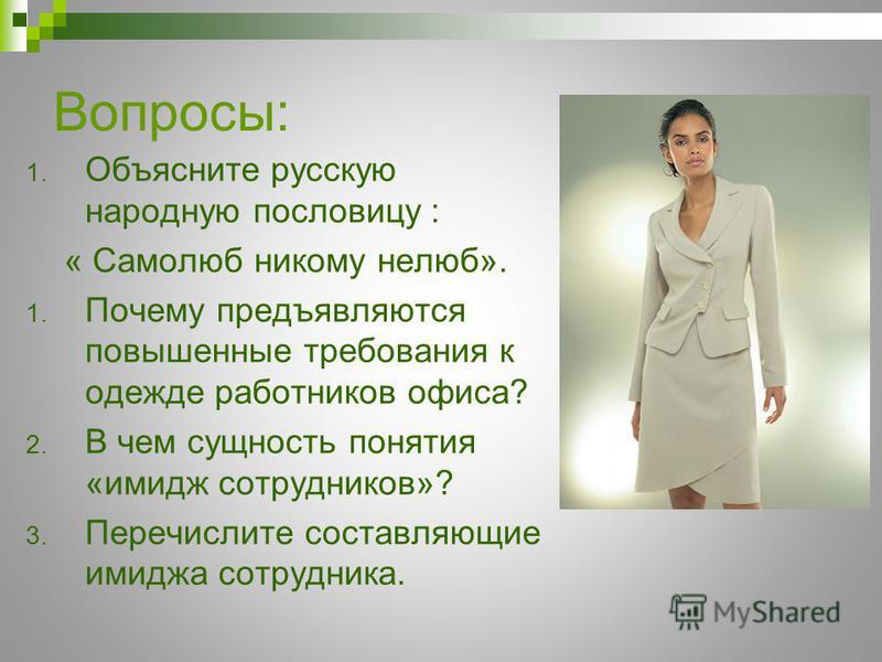 Вопросы: 1. Объясните русскую народную пословицу : « Самолюб никому нелюб». 1. Почему предъявляются повышенные требования к одежде работников офиса? 2. В чем сущность понятия «имидж сотрудников»? 3. Перечислите составляющие имиджа сотрудника.