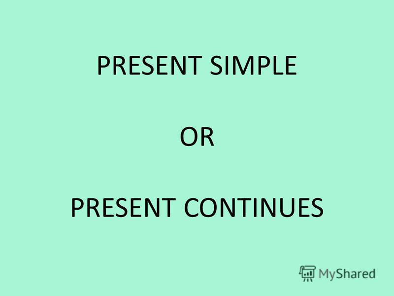 PRESENT SIMPLE OR PRESENT CONTINUES